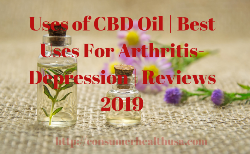 Uses of CBD Oil | Best Uses For Arthritis-Depression | Reviews 2019